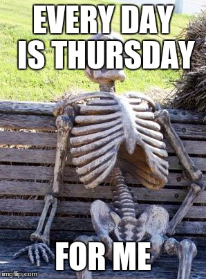 Waiting Skeleton Meme | EVERY DAY IS THURSDAY FOR ME | image tagged in memes,waiting skeleton | made w/ Imgflip meme maker