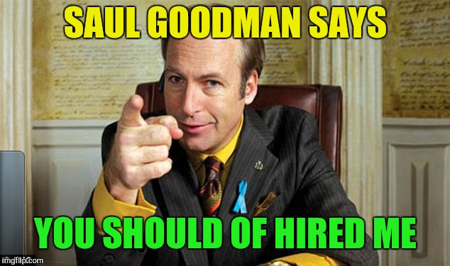SAUL GOODMAN SAYS YOU SHOULD OF HIRED ME | made w/ Imgflip meme maker