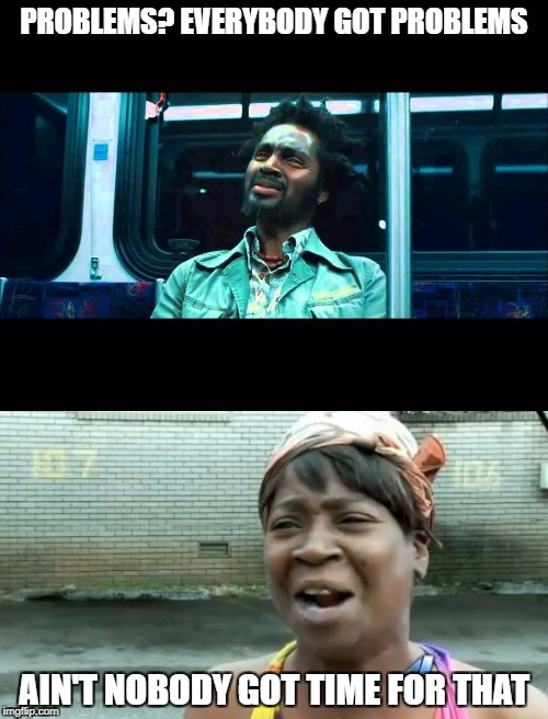PROBLEMS? EVERYBODY GOT PROBLEMS AIN'T NOBODY GOT TIME FOR THAT | image tagged in aint nobody got time for that,shut the fuck up | made w/ Imgflip meme maker