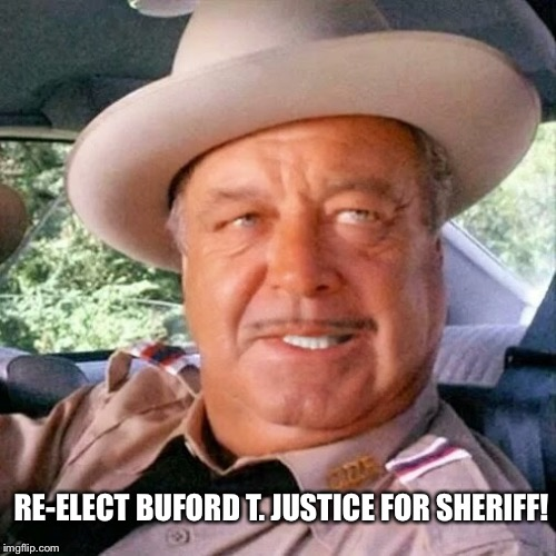 Re-Elect Buford T. Justice For Sheriff! | RE-ELECT BUFORD T. JUSTICE FOR SHERIFF! | image tagged in sheriff buford t justice you sum bitch,memes,smokey and the bandit,jackie gleason,campaign,funny | made w/ Imgflip meme maker