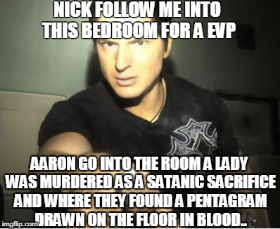 Zak Bagans | NICK FOLLOW ME INTO THIS BEDROOM FOR A EVP AARON GO INTO THE ROOM A LADY WAS MURDERED AS A SATANIC SACRIFICE AND WHERE THEY FOUND A PENTAGRA | image tagged in zak bagans | made w/ Imgflip meme maker