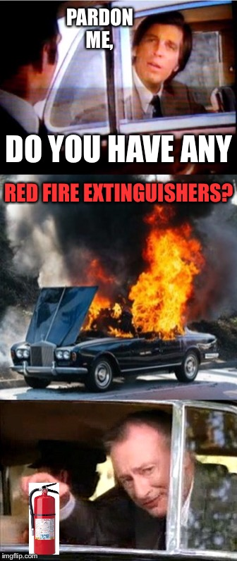 I Like Fancy Mustard And Car Fires Too | PARDON ME, DO YOU HAVE ANY RED FIRE EXTINGUISHERS? | image tagged in car meme,fancy,rich,1980's,tv,commercial | made w/ Imgflip meme maker
