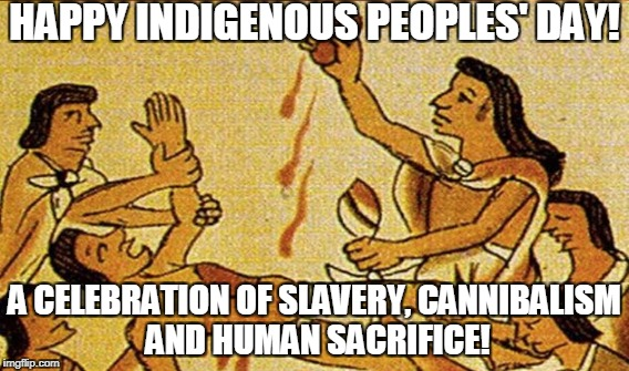 happy indigenous peoples' day!  |  HAPPY INDIGENOUS PEOPLES' DAY! A CELEBRATION OF SLAVERY, CANNIBALISM AND HUMAN SACRIFICE! | image tagged in columbus day | made w/ Imgflip meme maker
