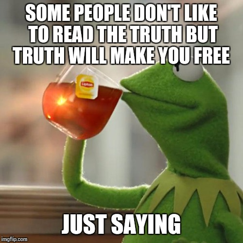 But Thats None Of My Business Meme | SOME PEOPLE DON'T LIKE TO READ THE TRUTH BUT TRUTH WILL MAKE YOU FREE JUST SAYING | image tagged in memes,but thats none of my business,kermit the frog | made w/ Imgflip meme maker