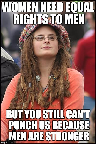 College Liberal Meme | WOMEN NEED EQUAL RIGHTS TO MEN BUT YOU STILL CAN'T PUNCH US BECAUSE MEN ARE STRONGER | image tagged in memes,college liberal | made w/ Imgflip meme maker