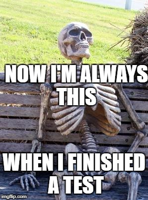 Waiting Skeleton Meme | NOW I'M ALWAYS THIS WHEN I FINISHED A TEST | image tagged in memes,waiting skeleton | made w/ Imgflip meme maker