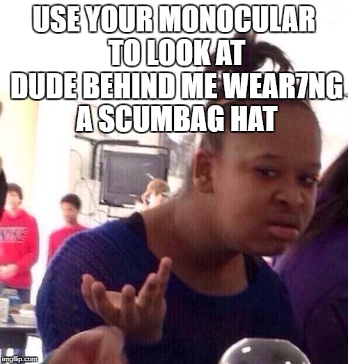 Black Girl Wat Meme | USE YOUR MONOCULAR TO LOOK AT DUDE BEHIND ME WEAR7NG A SCUMBAG HAT | image tagged in memes,black girl wat | made w/ Imgflip meme maker
