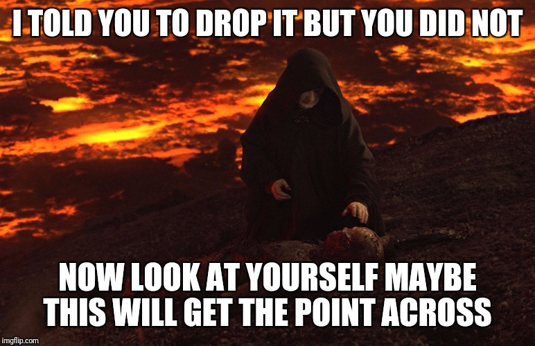I TOLD YOU TO DROP IT BUT YOU DID NOT NOW LOOK AT YOURSELF MAYBE THIS WILL GET THE POINT ACROSS | image tagged in lava darth | made w/ Imgflip meme maker