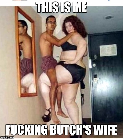 THIS IS ME F**KING BUTCH'S WIFE | image tagged in big women | made w/ Imgflip meme maker