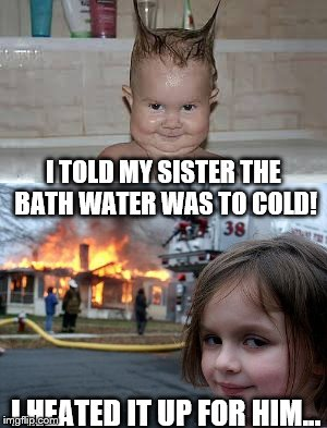 Big sis knows best... | I TOLD MY SISTER THE BATH WATER WAS TO COLD! I HEATED IT UP FOR HIM... | image tagged in evil is as evil does | made w/ Imgflip meme maker