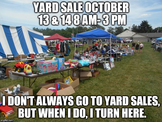 YARD SALE OCTOBER 13 & 14 8 AM- 3 PM I DON'T ALWAYS GO TO YARD SALES, BUT WHEN I DO, I TURN HERE. | image tagged in yard slae | made w/ Imgflip meme maker