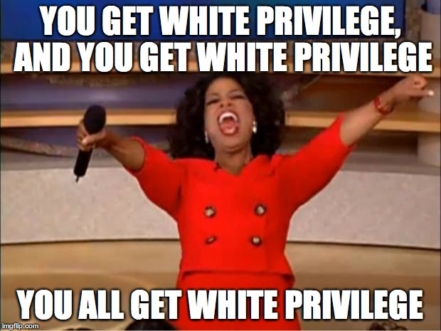 Oprah You Get A Meme | YOU GET WHITE PRIVILEGE, AND YOU GET WHITE PRIVILEGE YOU ALL GET WHITE PRIVILEGE | image tagged in memes,oprah you get a | made w/ Imgflip meme maker