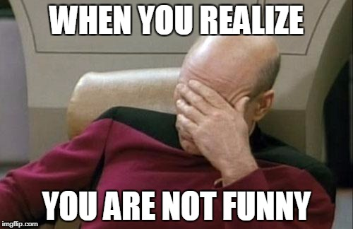 Captain Picard Facepalm Meme | WHEN YOU REALIZE YOU ARE NOT FUNNY | image tagged in memes,captain picard facepalm | made w/ Imgflip meme maker