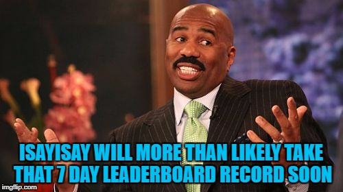 Steve Harvey Meme | ISAYISAY WILL MORE THAN LIKELY TAKE THAT 7 DAY LEADERBOARD RECORD SOON | image tagged in memes,steve harvey | made w/ Imgflip meme maker