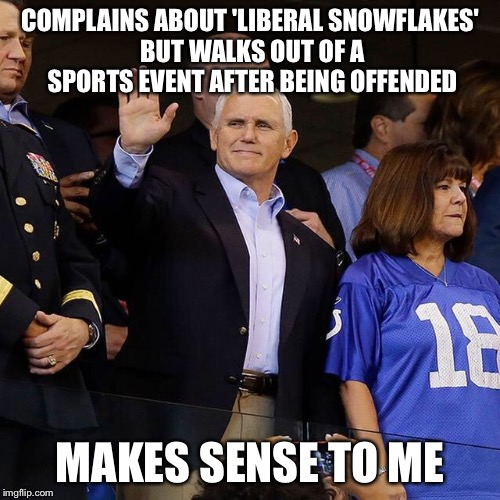 Makes Sense To Pence | COMPLAINS ABOUT 'LIBERAL SNOWFLAKES' BUT WALKS OUT OF A SPORTS EVENT AFTER BEING OFFENDED MAKES SENSE TO ME | image tagged in makes sense to pence,take a knee,gop hypocrite,conservative logic | made w/ Imgflip meme maker