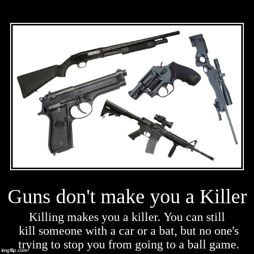 It's true | Guns don't make you a Killer | Killing makes you a killer. You can still kill someone with a car or a bat, but no one's trying to stop you f | image tagged in funny,demotivationals,guns | made w/ Imgflip demotivational maker