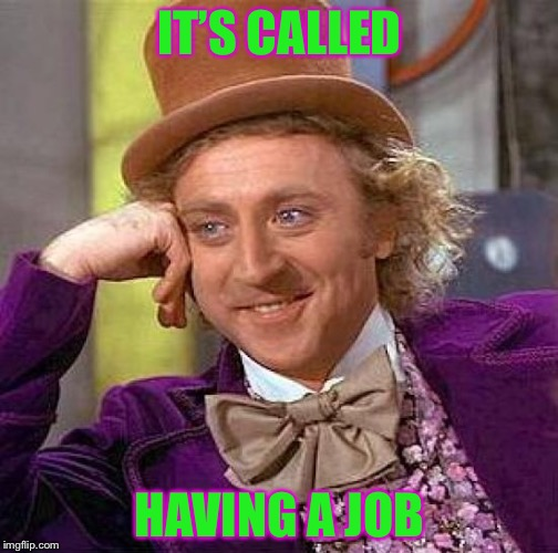 Creepy Condescending Wonka Meme | IT'S CALLED HAVING A JOB | image tagged in memes,creepy condescending wonka | made w/ Imgflip meme maker