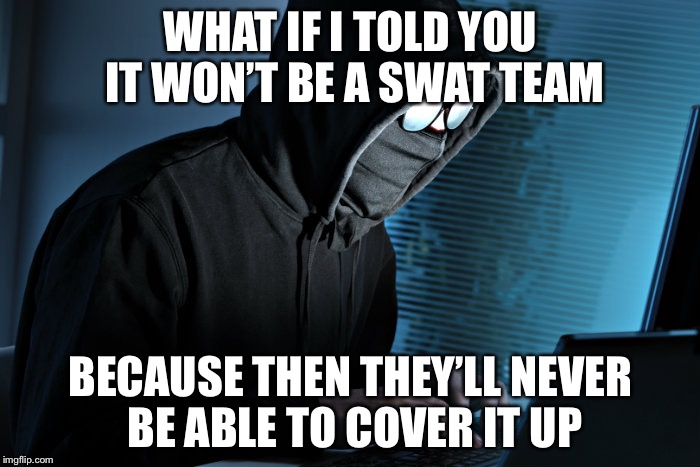 WHAT IF I TOLD YOU IT WON'T BE A SWAT TEAM BECAUSE THEN THEY'LL NEVER BE ABLE TO COVER IT UP | made w/ Imgflip meme maker