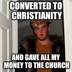 Ss | CONVERTED TO CHRISTIANITY AND GAVE ALL MY MONEY TO THE CHURCH | image tagged in ss | made w/ Imgflip meme maker