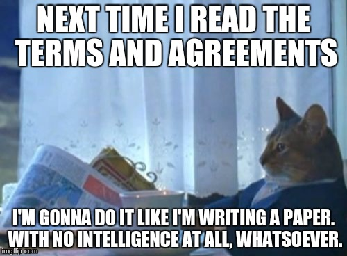 Unintelligence huh? I need to do an event on this! | NEXT TIME I READ THE TERMS AND AGREEMENTS I'M GONNA DO IT LIKE I'M WRITING A PAPER. WITH NO INTELLIGENCE AT ALL, WHATSOEVER. | image tagged in memes,i should buy a boat cat | made w/ Imgflip meme maker
