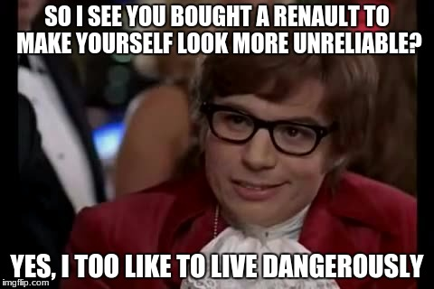They are old cars | SO I SEE YOU BOUGHT A RENAULT TO MAKE YOURSELF LOOK MORE UNRELIABLE? YES, I TOO LIKE TO LIVE DANGEROUSLY | image tagged in memes,i too like to live dangerously | made w/ Imgflip meme maker