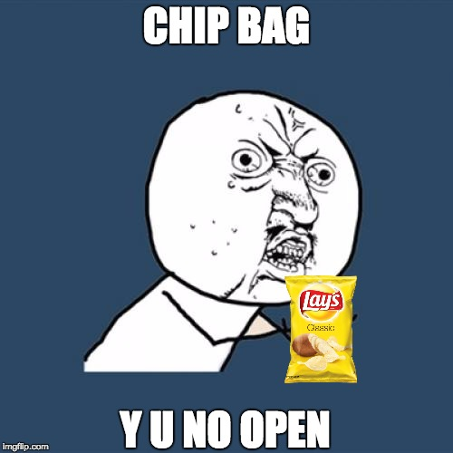 Potato chip problems | CHIP BAG Y U NO OPEN | image tagged in memes,y u no,life is hard,potato chips,derp,suck my potato sack | made w/ Imgflip meme maker
