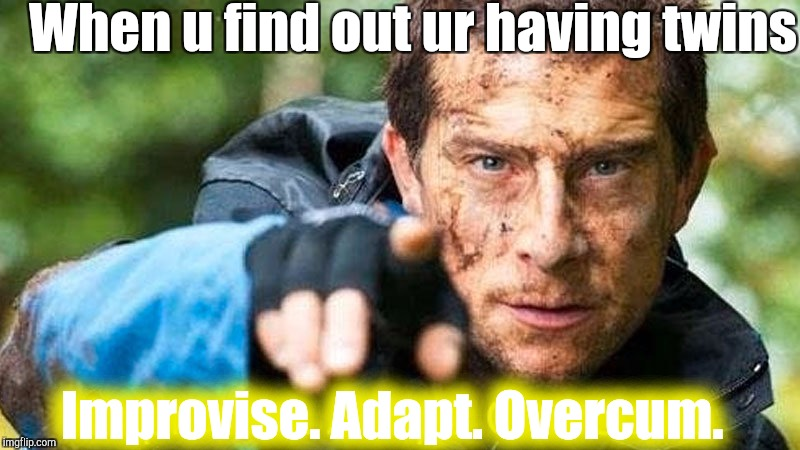 When u find out ur having twins Improvise. Adapt. Overcum. | image tagged in improvise adapt overcome | made w/ Imgflip meme maker