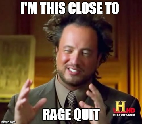 Rage Quit |  I'M THIS CLOSE TO; RAGE QUIT | image tagged in memes,ancient aliens,rage quit | made w/ Imgflip meme maker