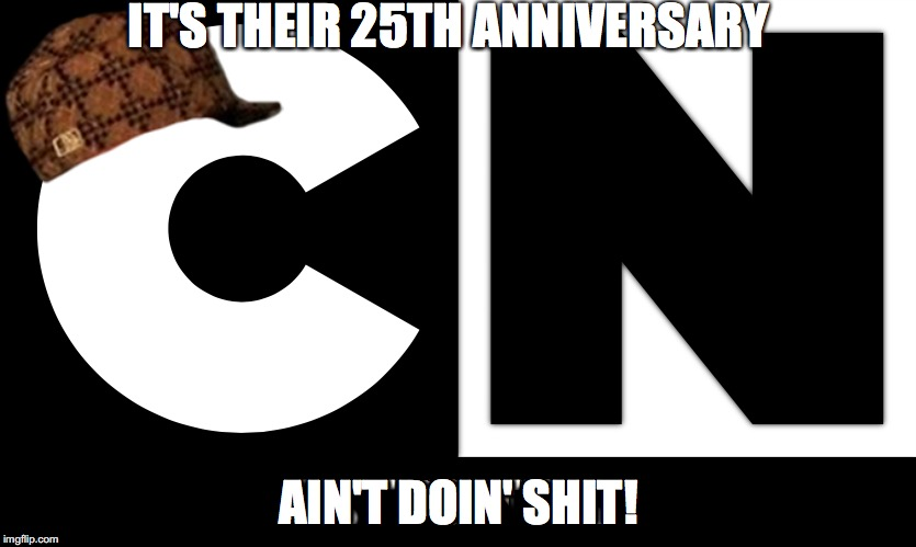 Scumbag Cartoon Network | IT'S THEIR 25TH ANNIVERSARY AIN'T DOIN' SHIT! | image tagged in scumbag steve | made w/ Imgflip meme maker