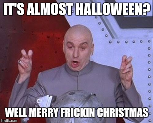 When you walk into a store 2 weeks before Halloween. | IT'S ALMOST HALLOWEEN? WELL MERRY FRICKIN CHRISTMAS | image tagged in memes,dr evil laser | made w/ Imgflip meme maker