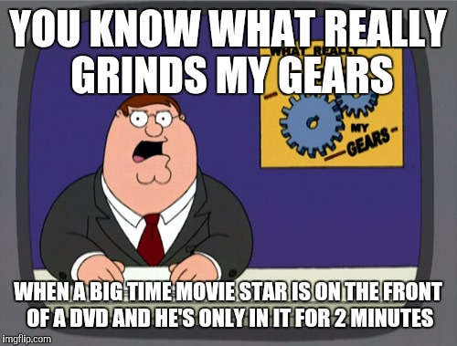 Peter Griffin News Meme | YOU KNOW WHAT REALLY GRINDS MY GEARS WHEN A BIG TIME MOVIE STAR IS ON THE FRONT OF A DVD AND HE'S ONLY IN IT FOR 2 MINUTES | image tagged in memes,peter griffin news | made w/ Imgflip meme maker