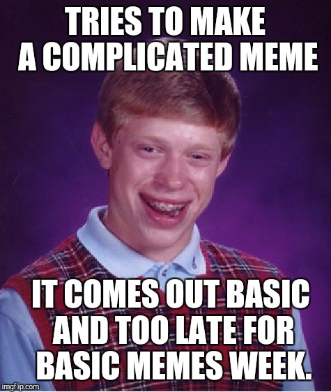 Bad Luck Brian Meme | TRIES TO MAKE A COMPLICATED MEME IT COMES OUT BASIC AND TOO LATE FOR BASIC MEMES WEEK. | image tagged in memes,bad luck brian | made w/ Imgflip meme maker
