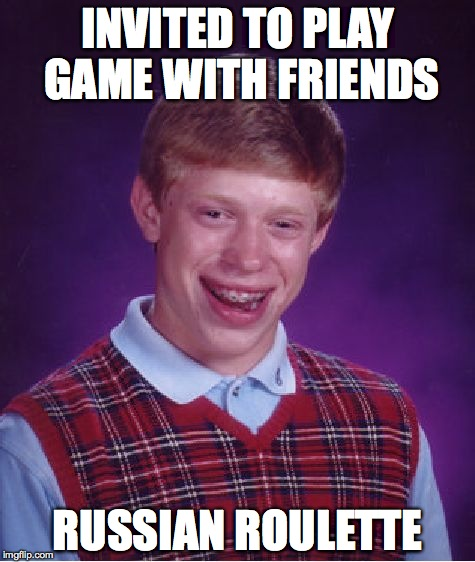 Bad Luck Brian Meme | INVITED TO PLAY GAME WITH FRIENDS RUSSIAN ROULETTE | image tagged in memes,bad luck brian | made w/ Imgflip meme maker