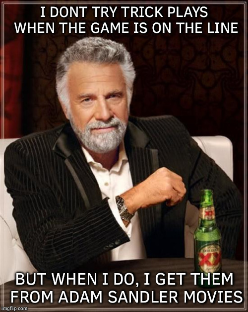The Most Interesting Man In The World Meme | I DONT TRY TRICK PLAYS WHEN THE GAME IS ON THE LINE BUT WHEN I DO, I GET THEM FROM ADAM SANDLER MOVIES | image tagged in memes,the most interesting man in the world | made w/ Imgflip meme maker
