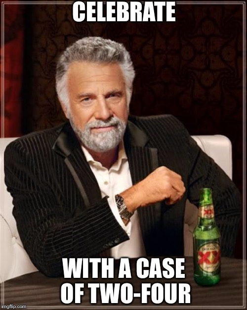The Most Interesting Man In The World Meme | CELEBRATE WITH A CASE OF TWO-FOUR | image tagged in memes,the most interesting man in the world | made w/ Imgflip meme maker