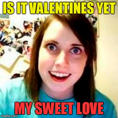 IS IT VALENTINES YET MY SWEET LOVE | made w/ Imgflip meme maker