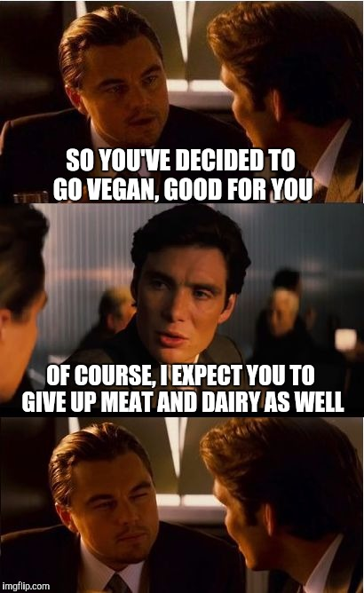 Eat what you want. Leave me out of it. | SO YOU'VE DECIDED TO GO VEGAN, GOOD FOR YOU OF COURSE, I EXPECT YOU TO GIVE UP MEAT AND DAIRY AS WELL | image tagged in memes,inception,vegan | made w/ Imgflip meme maker