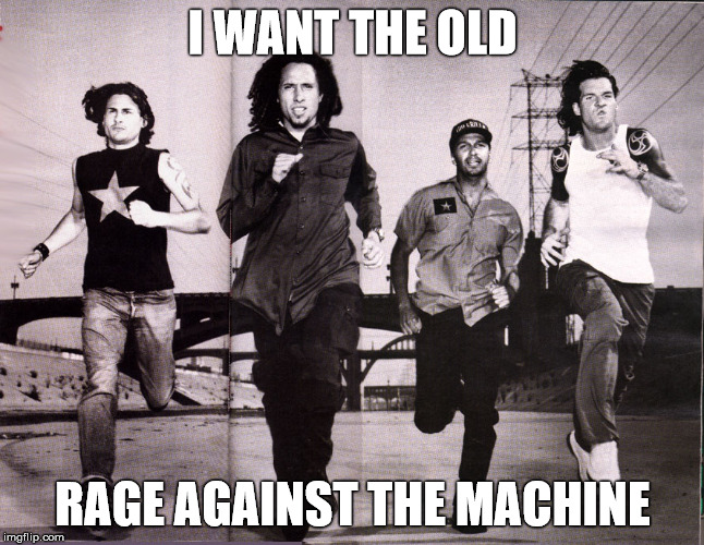 I WANT THE OLD RAGE AGAINST THE MACHINE | made w/ Imgflip meme maker