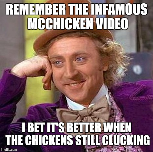 Creepy Condescending Wonka Meme | REMEMBER THE INFAMOUS MCCHICKEN VIDEO I BET IT'S BETTER WHEN THE CHICKENS STILL CLUCKING | image tagged in memes,creepy condescending wonka | made w/ Imgflip meme maker