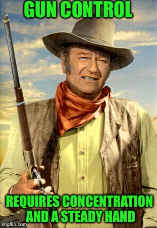 john wayne | GUN CONTROL REQUIRES CONCENTRATION AND A STEADY HAND | image tagged in john wayne | made w/ Imgflip meme maker