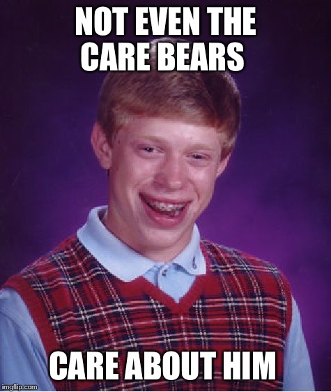 Now that's really sad | NOT EVEN THE CARE BEARS CARE ABOUT HIM | image tagged in memes,bad luck brian,care bears | made w/ Imgflip meme maker