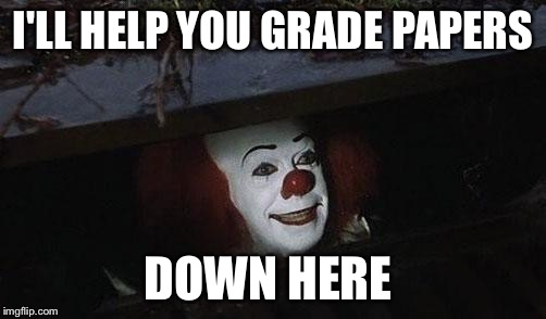 I'LL HELP YOU GRADE PAPERS DOWN HERE | image tagged in abellows it teacher | made w/ Imgflip meme maker