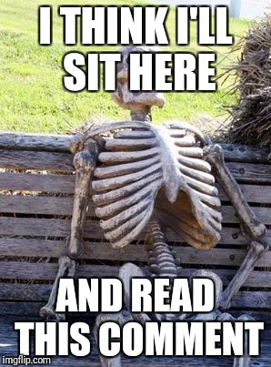 Waiting Skeleton Meme | I THINK I'LL SIT HERE AND READ THIS COMMENT | image tagged in memes,waiting skeleton | made w/ Imgflip meme maker