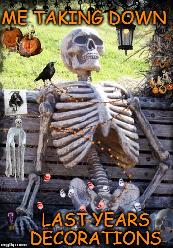year round halloween  | ME TAKING DOWN LAST YEARS DECORATIONS | image tagged in halloween,decorating,memes,funny,waiting skeleton,skeleton waiting | made w/ Imgflip meme maker