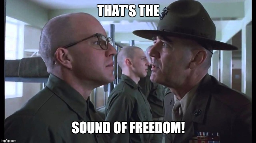 full metal jacket | THAT'S THE SOUND OF FREEDOM! | image tagged in full metal jacket | made w/ Imgflip meme maker