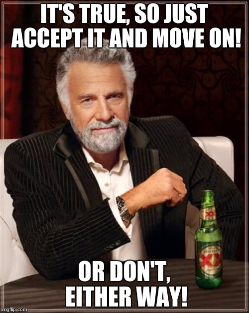 The Most Interesting Man In The World Meme | IT'S TRUE, SO JUST ACCEPT IT AND MOVE ON! OR DON'T, EITHER WAY! | image tagged in memes,the most interesting man in the world | made w/ Imgflip meme maker