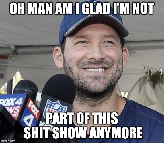 OH MAN AM I GLAD I'M NOT PART OF THIS SHIT SHOW ANYMORE | image tagged in tony romo | made w/ Imgflip meme maker