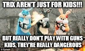TRIX AREN'T JUST FOR KIDS!!! BUT REALLY DON'T PLAY WITH GUNS KIDS, THEY'RE REALLY DANGEROUS | made w/ Imgflip meme maker