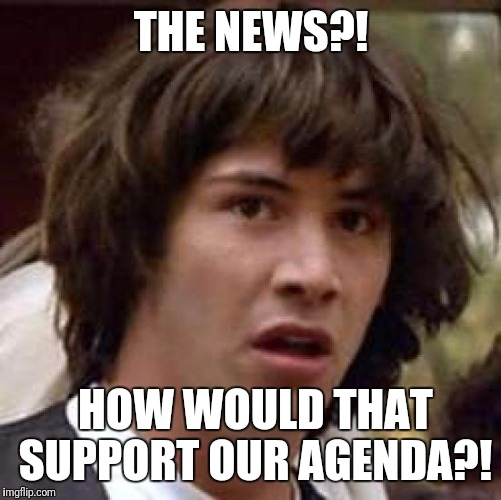 Conspiracy Keanu Meme | THE NEWS?! HOW WOULD THAT SUPPORT OUR AGENDA?! | image tagged in memes,conspiracy keanu | made w/ Imgflip meme maker