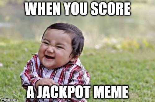 Evil Toddler Meme | WHEN YOU SCORE A JACKPOT MEME | image tagged in memes,evil toddler | made w/ Imgflip meme maker